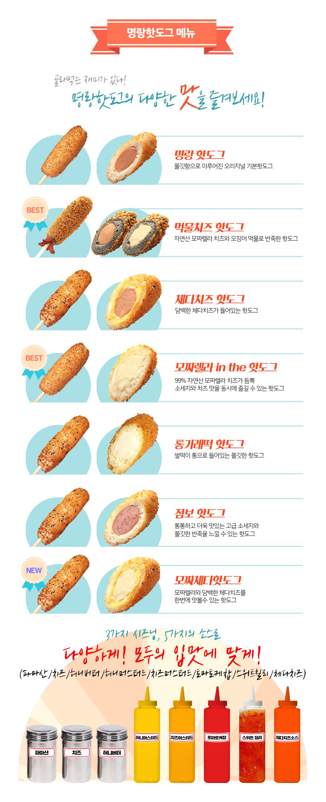 SAMPLE MENU - [1] Pick your Sausage (Classic/Spicy)[2] Choose from our specialty menu[3] Top it off with your favorite sauceSpecialty Hot Dogs_Classic: 찹쌀의 쫄깃함과 두겹의 바삭한 튀김을 깔끔하게 맛볼 수 있는 시그니처 핫도그French Dog:바삭한 감자튀김이 쫄깃한 찹쌀과 함께 어울어지는 든든한 인기 메뉴Octo Dog:직접 만드는 먹물치즈 반죽과 모짜렐라 치즈가 어울어지는 대표 비주얼 메뉴Mozza Dog:끝없이 늘어나는 모짜렐라 치즈가 가득한 최고 인기 메뉴Cheddar Dog:체다 치즈를 듬직한 소시지에 통째로 감싸 부드럽고 고소한 어메리칸 메뉴Bacon Dog:풍성한 베이컨이 둘러진 비주얼 끝판왕 메뉴Sauces_Ketchup // Sweet Chili // Honey Mustard // Cream Cheese // Cheese Mustard // SrirachaPowders_Parmesan // Honey Butter // Onion // Cheese