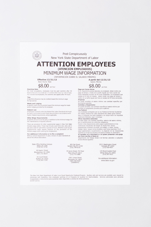 Post Conspicuously, New York State Department of Labor, ATTENTION EMPLOYEES (ATENCIÓN EMPLEADOS) MINIMUM WAGE INFORMATION (INFORMACIÓN SOBRE EL SALARIO MÍNIMO PARA LA, Effective 12/31/13, Basic Hourly Rate $8.00 per hour, Meals and Lodging, A specific credit may be granted toward the minimum wage for meals and/or lodging provided by the employer. Federal Law Employees covered under the federal Fair Labor Standards Act must be paid in accordance with State law and also in accordance with higher federal requirements, where applicable. Other Wage Requirements. A specific amount must be paid, in addition to the minimum wage, for the maintenance of required uniforms. There are provisions for other supplemental wages in New York State Industry wage orders. These may include a part-time rate, daily call-in pay, and a rate for split shift or spread o f hours. Whether a particular supplemental wage applies depends on the provisions of the industry wage order covering the employment. For additional information or to file a complaint, write or call the Department of Labor, Division of Labor Standards at one of the offices listed below. A partir del 12/31/13, Salario Mínimo $8.00 por hora, Comidas y Alojamiento, Se puede acreditar una cantidad específica al salario mínimo por comidas y/o alojamiento provistos por el patrono. Ley Federal, Los empleados protegidos por la Ley Federal de, Normas Equitativas del Trabajo (Federal Fair Labor Standards Act) deben ganar salarios según estipulan las leyes estatales y en conjunto con los requisitos superiores federales, según aplique. Otros requisitos salariales, se debe pagar una cantidad específica, además del salario mínimo, por mantenimiento de uniformes obligatorios. Existen otras disposiciones sobre pagos suplementarios en las ordenanzas industriales del Estado de Nueva York. Dichas disposiciones contienen una tarifa por trabajo a medio tiempo, trabajo diario casual, turnos divididos o por horas repartidas. Si un pago suplementario 