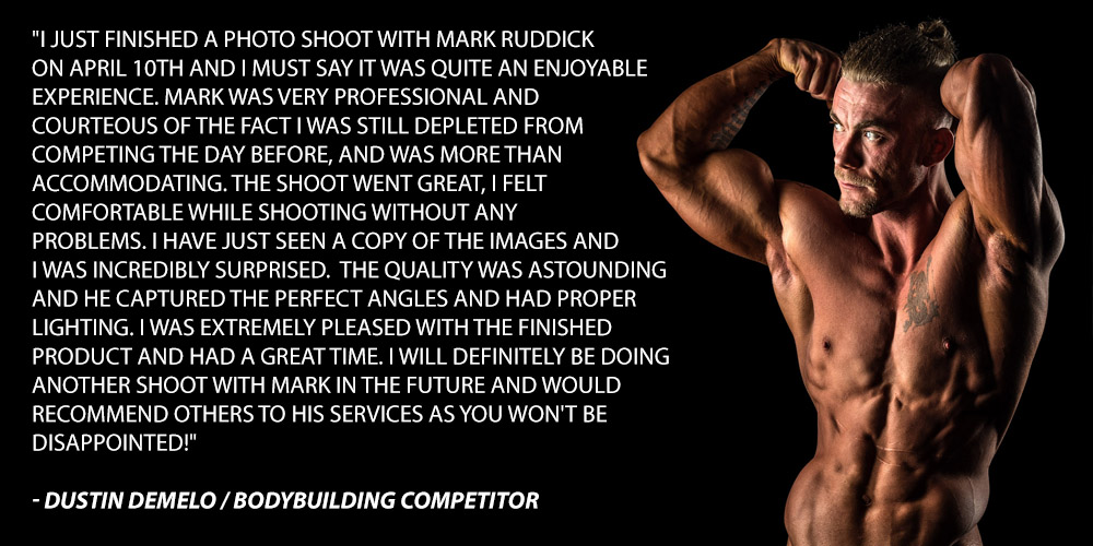 I just finished a photo shoot with Mark Ruddick On April 10th and I must say it was quite an enjoyable experience. Mark was very professional and courteous of the fact I was still depleted from competing the day before, and was more than accommodating. The shoot went great, I felt comfortable while shooting without anyproblems. I have just seen a copy of the images and I was incredibly surprised. The quality was astounding and he captured the perfect angles and had proper lighting. I was extremely pleased with the finished product and had a great time. I will definitely be doing another shoot with Mark in the future and would recommend others to his services as you won't be disappointed!
