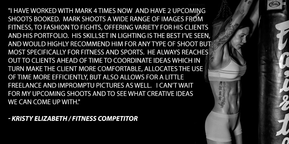 I have worked with Mark 4 times now and have 2 upcoming shoots booked. Mark shoots a wide range of images from fitness, to fashion to fights, offering variety for his clients and his portfolio. His skill set in lighting is the best I've seen, and would highly recommend him for any type of shoot but most specifically for fitness and sports. He always reaches out to clients ahead of time to coordinate ideas which in turn make the client more comfortable, allocates the use of time more efficiently, but also allows for a little freelance and impromptu pictures as well. I can't wait for my upcoming shoots and to see what creative ideas we can come up with.