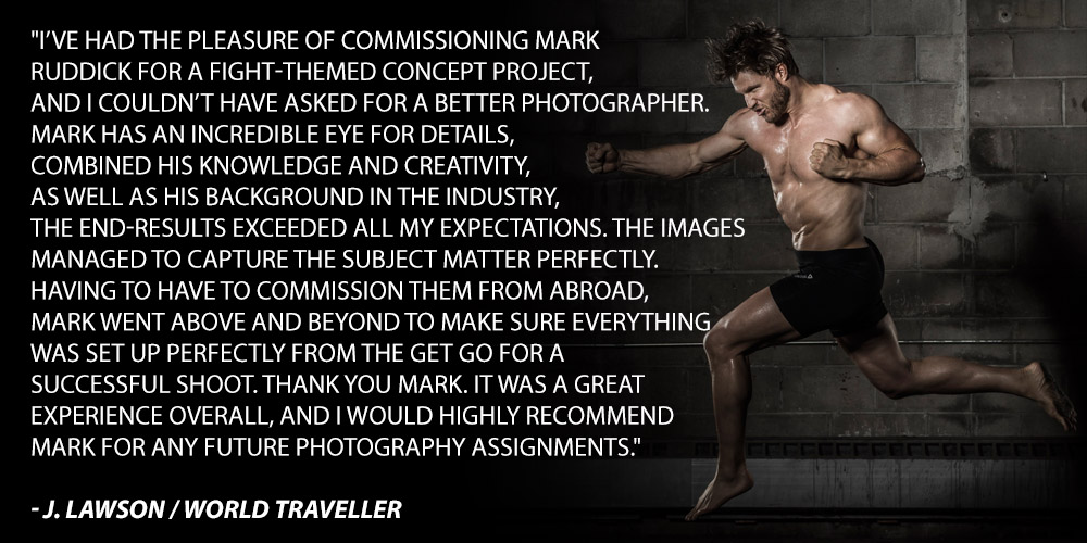 I've had the pleasure of commissioning Mark Ruddick for a fight-themed concept project, and I couldn't have asked for a better photographer. Mark has an incredible eye for details, combined his knowledge and creativity, as well as his background in the industry, the end-results exceeded all my expectations. The images managed to capture the subject matter perfectly. Having to have to commission them from abroad, Mark went above and beyond to make sure everything was set up perfectly from the get go for a successful shoot. Thank you Mark. It was a great experience overall, and I would highly recommend Mark for any future photography assignments.