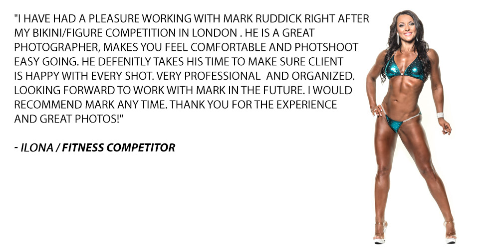 I have had a pleasure working with Mark Ruddick right after my bikini/figure competition in London . He is a great photographer, makes you feel comfortable and photo shoot easy going. He definitely takes his time to make sure client is happy with every shot. Very professionaland organized. Looking forward to work with Mark in the future. I would recommend Mark any time. Thank you for the experience and great photos!