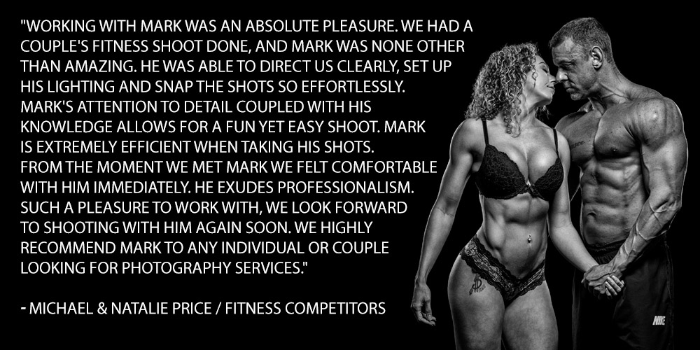 Working with Mark was an absolute pleasure. We had a couple's fitness shoot done, and Mark was none other than amazing. He was able to direct us clearly, set up his lighting and snap the shots so effortlessly. Mark's attention to detail coupled with his knowledge allows for a fun yet easy shoot. Mark is extremely efficient when taking his shots. From the moment we met Mark we felt comfortable with him immediately. He exudes professionalism. Such a pleasure to work with, we look forward to shooting with him again soon. We highly recommend Mark to any individual or couple looking for photography services.