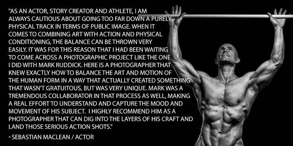 As an actor, story creator and athlete, i am always cautious about going too far down a purely physical track in terms of public image. When it comes to combining art with action and physical conditioning, the balance can be thrown very easily. It was for this reason that i had been waiting to come across a photographic project like the one I did with Mark Ruddick. Here is a photographer that knew exactly how to balance the art and motion of the human form in a way that actually created something that wasn't gratuitous, but was very unique. Mark was a tremendous collaborator in that process as well, making a real effort to understand and capture the mood and  movement of his subject. I highly recommend him as a photographer that can dig into the layers of his craft and land those serious action shots.