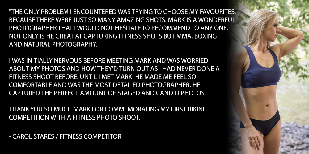 """The only problem I encountered was trying to choose my favourites, because there were just so many amazing shots. Mark is a wonderful photographer that I would not hesitate to recommend to any one, not only is he great at capturing fitness shots but mma, boxing and natural photography. I was initially nervous before meeting Mark and was worried about my photos and how they'd turn out as I had never done a fitness shoot before. Until I met Mark. He made me feel so comfortable and was the most detailed photographer. He captured the perfect amount of staged and candid photos. Thank you so much Mark for commemorating my first bikini competition with a fitness photo shoot."""" - CAROL STARES / fitness competitor"""