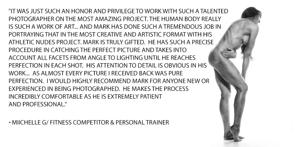 It was just such an honor and privilege to work with such a talented photographer on the most amazing project. The human body really is such a work of art... and Mark has done such a tremendous job in portraying that in the most creative and artistic format with his Athletic Nudes project. Mark is truly gifted. He has such a precise procedure in catching the perfect picture and takes into account all facets from angle to lighting until he reaches perfection in each shot. His attention to detail is obvious in his work... as almost every picture I received back was pure perfection. I would highly recommend Mark for anyone new or experienced in being photographed. He makes the process incredibly comfortable as he is extremely patient and professional.