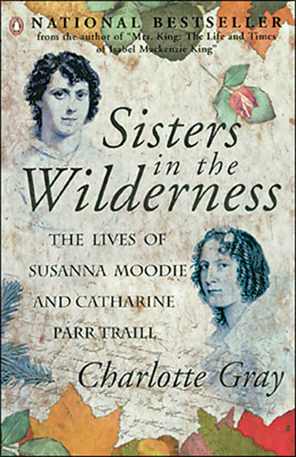 Sisters in the Wilderness, a beautifully written biography by Charlotte Gray adds to an already impressive body of work that includes bestselling biographies on Canadian icons Alexander Graham Bell and E. Pauline Johnson.