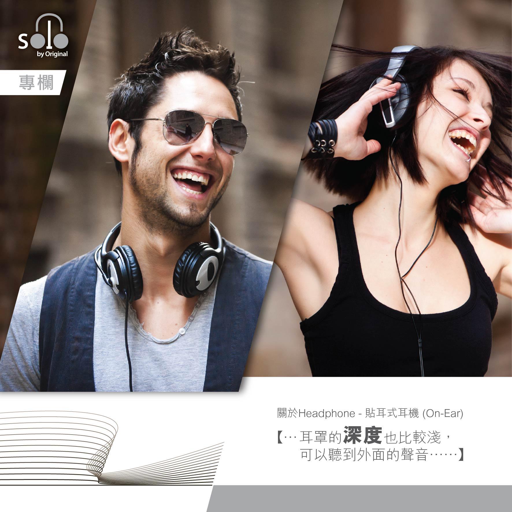 Headphone主要分為貼耳式耳機 (On-Ear) 和全罩頭戴式/蓋耳式耳機(Over-Ear)。   全罩頭戴式/蓋耳式耳機(Over-Ear):  一般屬於高階耳機,耳罩更大可包覆全耳,用料多半選用耐用的真皮和金屬材質,音質有一定水準,為音樂人、與聲音有關的工作者、Hi-End玩家必備。  好處:  •聲音表現好,真實,有臨場感(猶如置身錄音室、Hi-End音響室、電影院)。  •配戴舒適,大耳罩沒有貼耳式的壓迫感。  •有效降低對聽力的損傷。  不足之處:  •定價較入門型號高。  •體積大、較笨重,適合於室內使用,不方便攜帶出外。  •容易會夾到眼鏡。