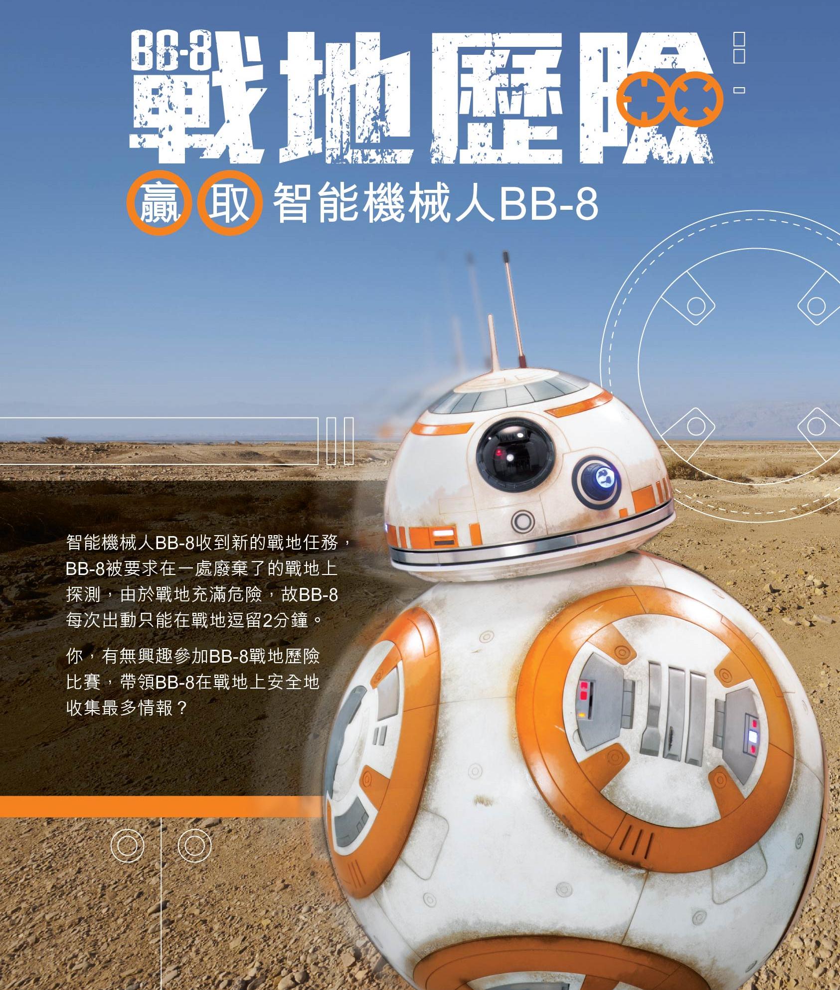 Life 的  【  戰地歷險-贏取智能機械人BB-8】  為一個帶領BB-8在戰地上跑圈的比賽,分初賽及決賽, 挑戰者可於每次初賽進行日期於Life店內即場免費報名參加,勝出挑戰者則會進行決賽,冠軍可得到【智能機械人BB-8】一個,而每名參加選手均可獲贈Life 購物禮劵一張