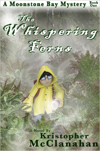 "THE WHISPERING FERNS -  Buy it On AMAZON    Eleven-year-old James ""Smith"" Campbell usually avoids adventure and thrills, but when he is forced to visit his troublemaking cousins in the tiny fishing village of Moonstone Bay, he is thrown into secret passages, ghosts, tall tales, and the disappearance of his new friend, Noelle.   Convinced the townspeople are following the wrong leads, Smith sets out to prove she took off on her own to search for a mysterious ghostly shape. Ignoring his fears and a fast approaching storm, he enters the dreaded forest alone.   The Whispering Ferns is a mystery about friends, bravery, haunted forests and rain drenched beaches and is inspired by the rich mythology of the Pacific Northwest."