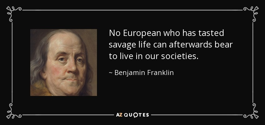 quote-no-european-who-has-tasted-savage-life-can-afterwards-bear-to-live-in-our-societies-benjamin-franklin-112-51-39.jpg