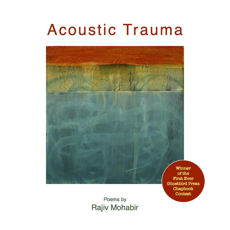 "Acoustic Trauma , Ghostbird Press 2015  Praise for  Acoustic Trauma :   ""Acoustic Trauma  is a found object. It's a work of the imagination made from shards and scraps of dialect, religious epic and history yoked together, allowing languages to sidle up side by side, allowing multiple identities to co-exist. Where there was danger of loss, Rajiv Mohabir has excavated and refashioned the fractured past into newness and wholeness, in an act deeper than translation. It is trans-creation, his poem a whole sorrow, a whole beauty, both whale song and exile's song; and it is reclamation, a process of self-discovery and rediscovery for the colonized subject fighting against the erasures of history.""  — Gaiutra Bahadur, author of  Coolie Woman: The Odyssey of Indenture"