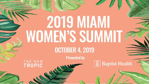 - Miami Women's Summit is an opportunity to connect, inspire, and empower the women of Miami presented by Baptist Health and The New Tropic.The event will focus on leveraging courage through three main pillars: health and wellness, professional life, and mentorship.Our goal for the conference is for participants to leave with the following:- Inspired- Challenged- Three new friends outside of their circleIn addition to workshops, panels, and group discussions, the one-day summit will also feature a Self-Care Lounge & Lady Boss Marketplace.Self-care lounge: Amenities to let participants take a moment out of their day to give themselves a little much needed self-care.Lady Boss Marketplace: We will include a marketplace where women artists, business owners, and entrepreneurs have the opportunity to talk about their business and sell their goods.Featured speakers include Marte Siebenhar of Cultured Innovations, who will facilitate an interactive session to help women find their bravest selves.For more details and to get tickets, click here.