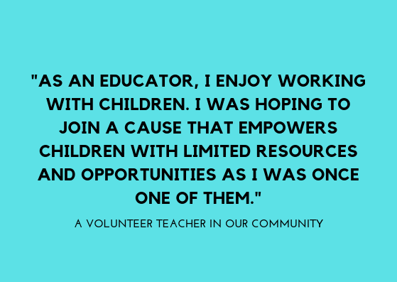 _AS AN EDUCATOR, I ENJOY WORKING WITH CHILDREN. I WAS HOPING TO JOIN A CAUSE THAT EMPOWERS CHILDREN WITH LIMITED RESOURCES AND OPPORTUNITIES AS I WAS ONCE ONE OF THEM._you.png