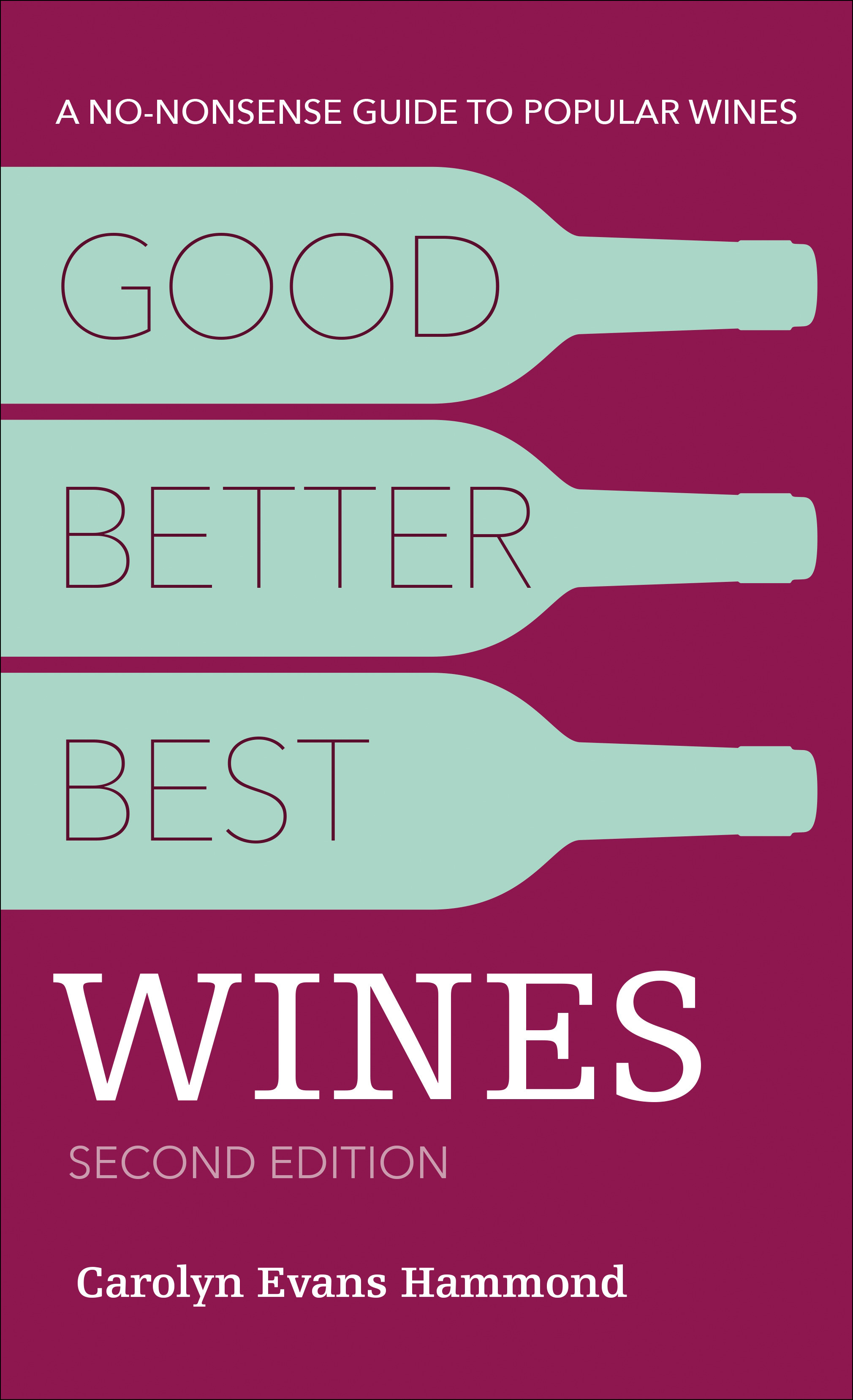 "Good Better Best Wines, 2nd Ed. - By CAROLYN EVANS HAMMONDABOUT GOOD, BETTER, BEST WINES, 2ND EDITION""They're big, they're out there, but they're not all the same. This book cuts a sure course through the ocean of popular wines. Carolyn's enthusiasm and stylistic panache tells you what you need to know—and fast."" — Andrew Jefford, columnist for Decanter and chairman of the 2018 Decanter World Wine AwardsClick here to buy it.ORDER SIGNED COPIES BY EMAILING CAROLYN@CAROLYNEVANSHAMMOND.COMNovember 13, 2018, $12.99PaperbackPublished by Alpha256 Pages 