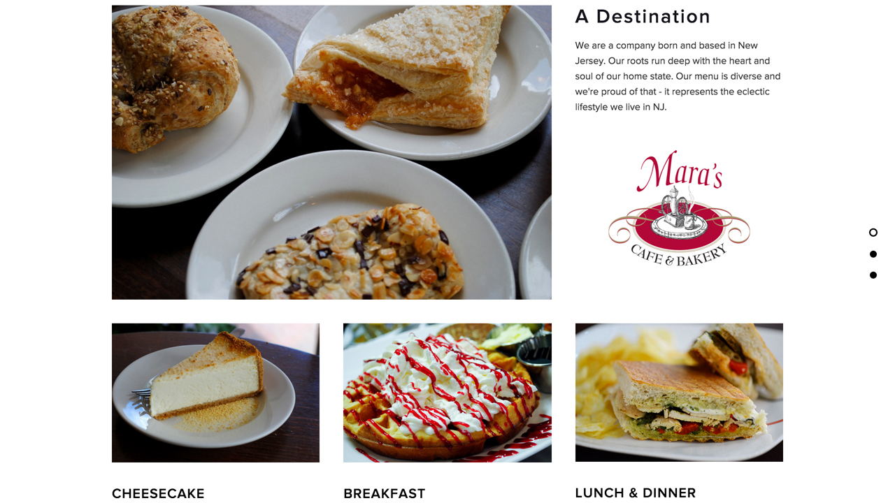 Mara's Cafe & Bakery    (South Orange, Essex County | Denville & Morristown,Morris County | Fanwood &Berkeley Heights, Union County)   Assorted desserts and pastries,gelato.Breakfast all day, including quiche, french toast, belgain waffles, omelets.Lunch, including soups, salads, burgers, paninis, wraps, sandwiches, and more. Vegetarian-friendly. Various locations.