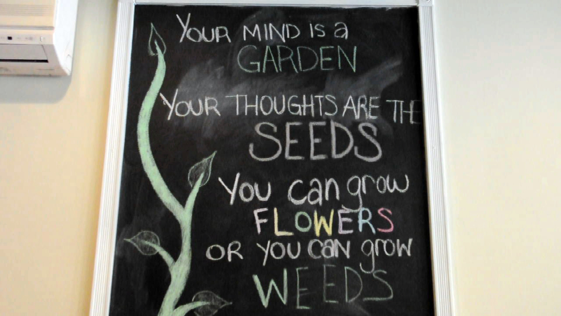 """""""Your mind is a garden. Your thoughts are seeds. You can grow flowers or you can grow weeds."""""""