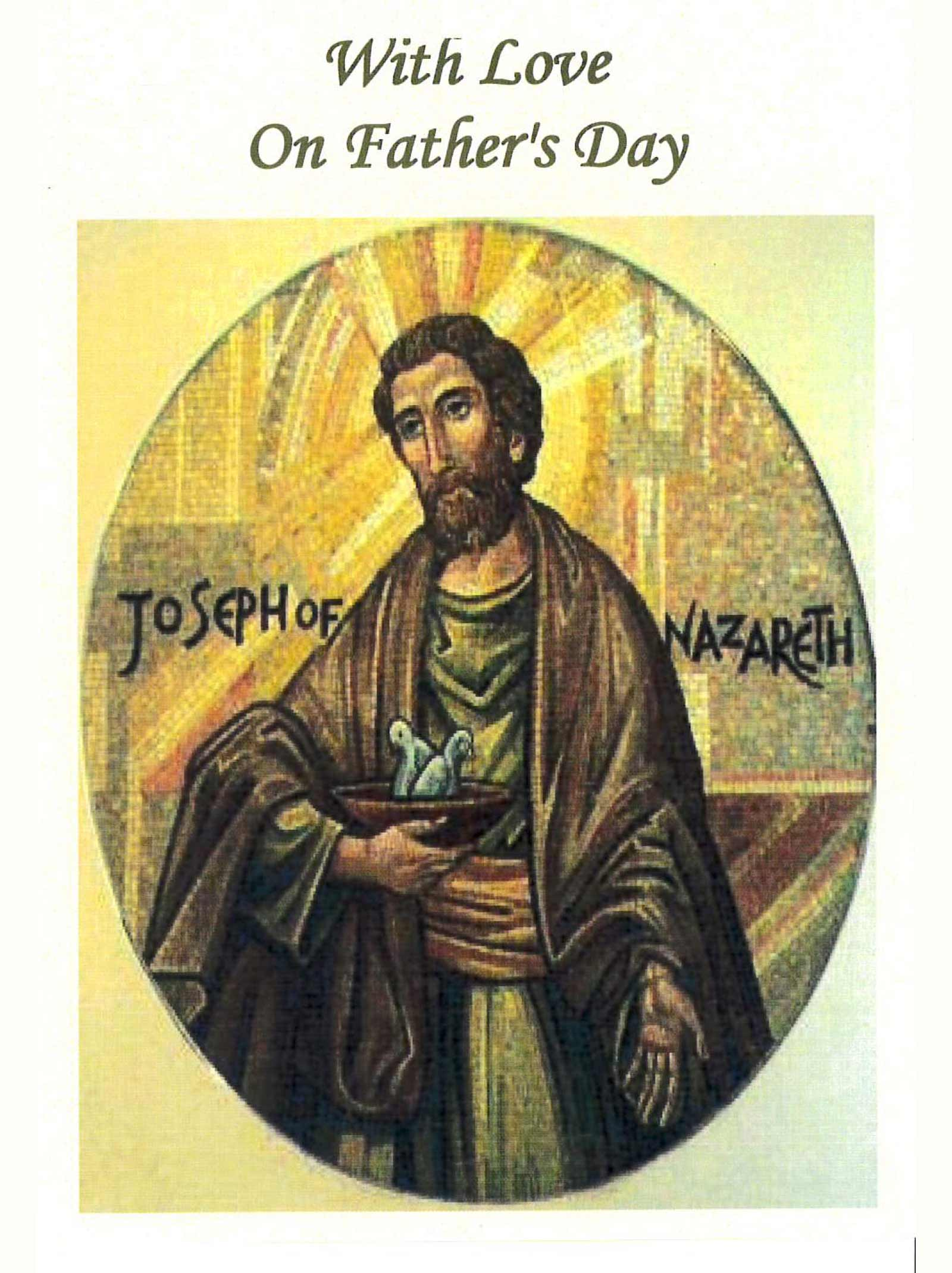 WITH LOVE ON FATHER'S DAY   Suggested donation: $10.00    This Mass card offers love and blessings to fathers on their special day. Joseph of Nazareth by Father Richard G. Cannuli, O.S.A.