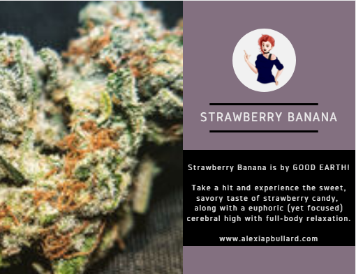 The Strawberry Banana strain from  Good Earth Cannabis  tastes JUST like a pink Starburst. Definitely has that nostalgic factor that makes  this perfect for a chill, blissful summer strain. Pair it with a mango smoothie for added deliciousness.