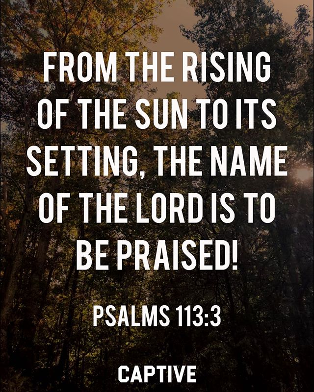 """From the rising of the sun to its setting, the name of the Lord is to be praised!"" ‭‭Psalms‬ ‭113:3‬ • • ""Praise the Lord! Praise God in his sanctuary; praise him in his mighty heavens! Praise him for his mighty deeds; praise him according to his excellent greatness! Praise him with trumpet sound; praise him with lute and harp! Praise him with tambourine and dance; praise him with strings and pipe! Praise him with sounding cymbals; praise him with loud clashing cymbals! Let everything that has breath praise the Lord! Praise the Lord!"" ‭‭Psalms‬ ‭150:1-6‬ • • Follow @ImCaptive for more! • • #scriptures #biblestudy #holybible #wordofgod #faithinspired #faithblog #faithbloggers #setapart #biblical #devotional #dailydevotions #morningdevotional #bibletime #christians #believers #christfollower #lifestylebrand #studythebible #biblewriting #scriptureverse #biblereading #forgiven #bibletruth #verseoftheday📖 #wordofgod📖 #christlike #christlikeness #godliness"