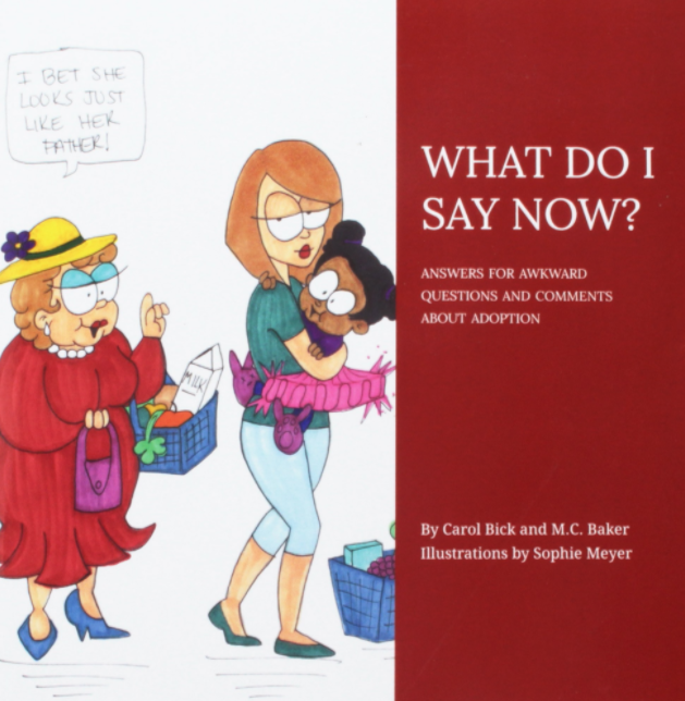 What Do I Say Now?by M.C. Baker and Carol Bick - This is a Tapestry Books' favorite! This book brilliantly details how to respond to awkward and difficult questions about adoption.