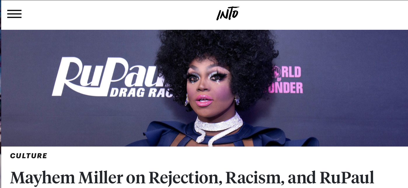 INTO: mayhem miller on Rejection, Racism, and Rupaul - Mayhem Miller is known by many for being the life of the party. But to those of us who met her on Season 10 of RuPaul's Drag Race, Miller is a prime example of how hard work and persistence does in fact pay off.