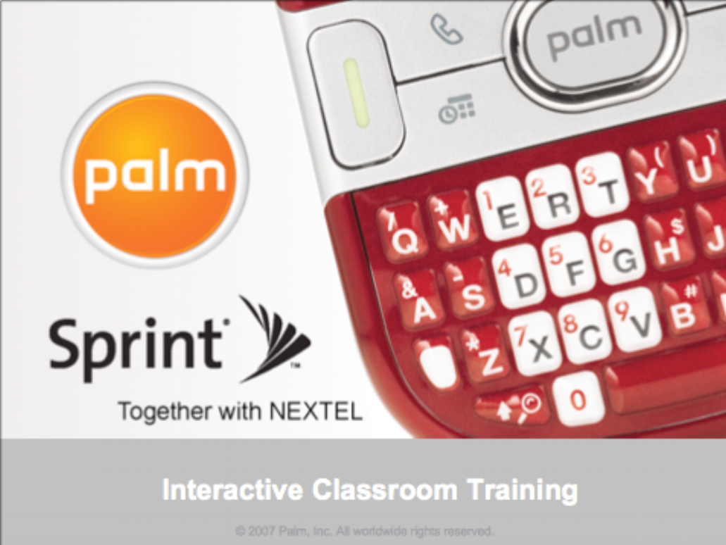 Sprint Classroom Training  Palm Computing  Scripted, hands-on end-user training used by Palm's wireless carrier sales partners to train retail store sales associates.    VIEW HANDOUTS in PDF format >>