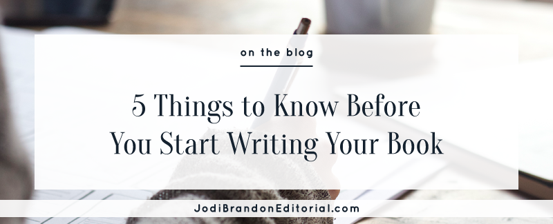 5 Things to Know Before You Start Writing Your Book  |  Jodi Brandon Editorial