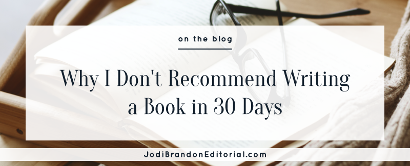 Why I don't Recommend Writing a Book in 30 Days  |  Jodi Brandon Editorial