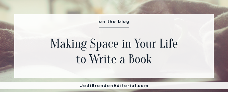 Making Space in Your Life to Write a Book  |  Jodi Brandon Editorial