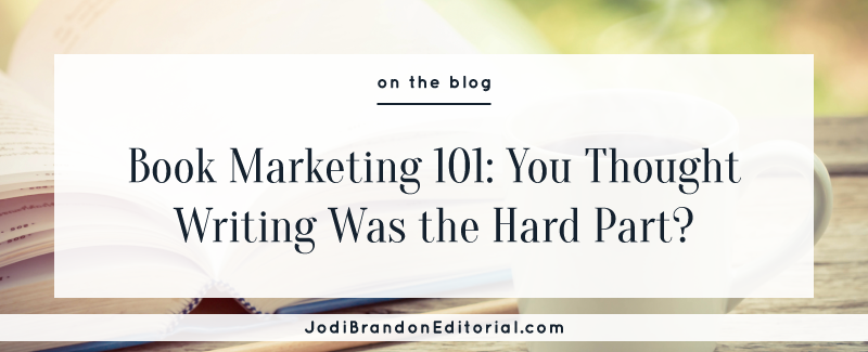 Book Marketing 101: You Thought Writing was the Hard Part?  |  Jodi Brandon Editorial
