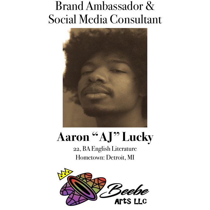 "About AJ - Aaron ""AJ"" Lucky is a Midwest native, and recent graduate from Purdue University. He graduated with a BA in English and has a specialized background in African American Studies, and Theatre. He prides himself in being a playwright, poet, writer, activist and all around creative. His background and course work equips him with an intersectional world approach. His favorite experience thus far is art focused workshops. Also, AJ appreciates collaborating with Beebe Arts because of their multidimensional approach towards educational and social equity. He looks forward to utilizing his gifts and talents to partake in a greater purpose."