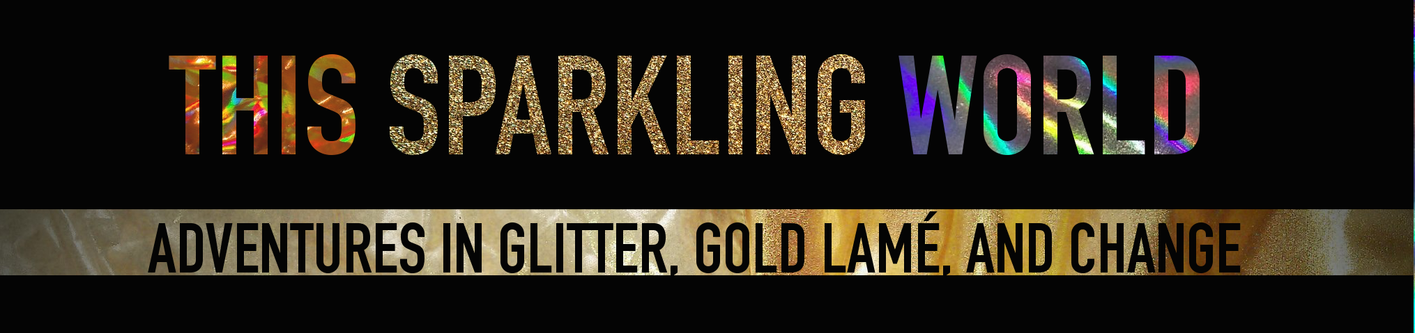 THIS SPARKLING WORLD: ADVENTURES IN GLITTER, GOLD LAMÉ, AND CHANGE