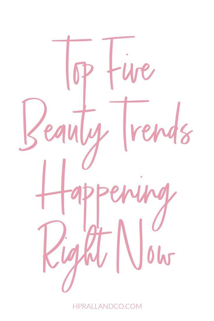 Top 5 Beauty Trends Happening Right Now from hprallandco.com!