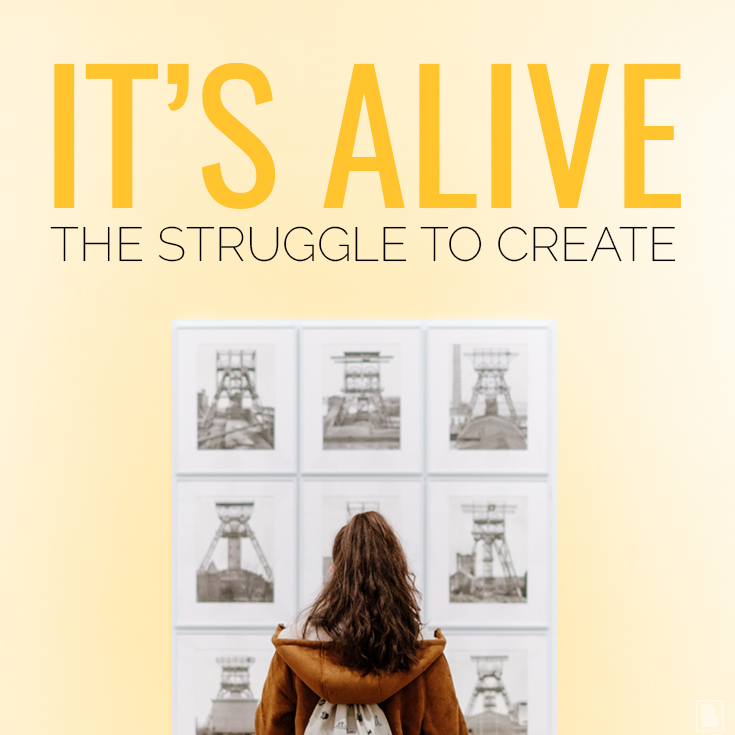 IT'S ALIVE | THE STRUGGLE TO CREATE