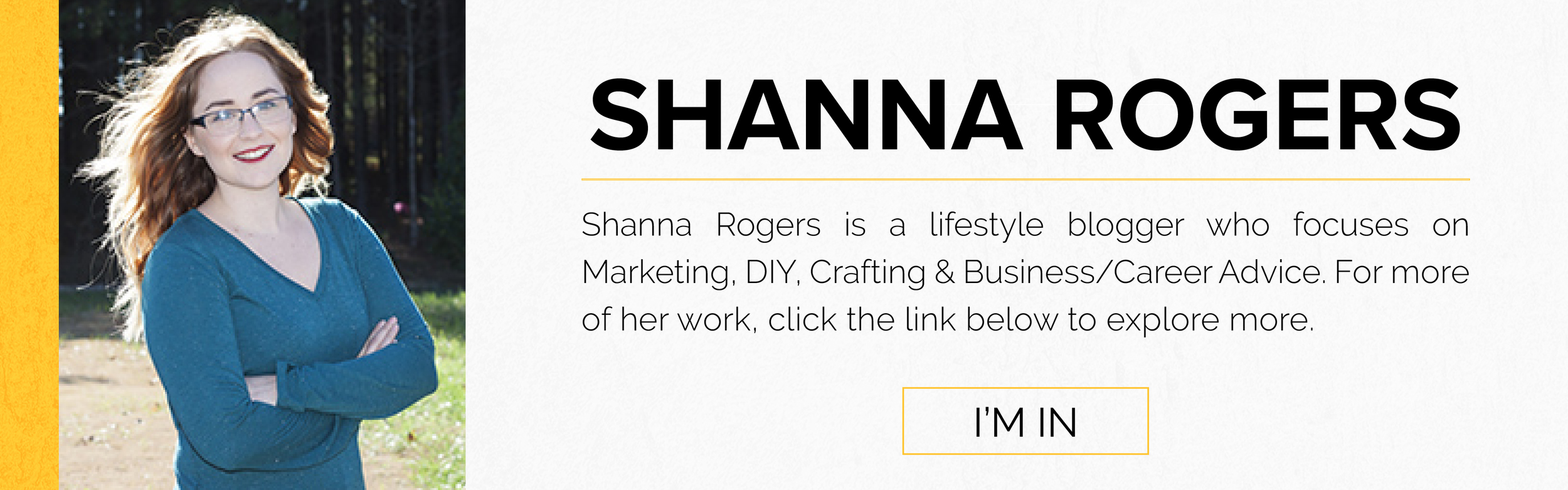 Shanna Rogers is a lifestyle blogger who focuses on Marketing, DIY, Crafting & Business/Career Advice.