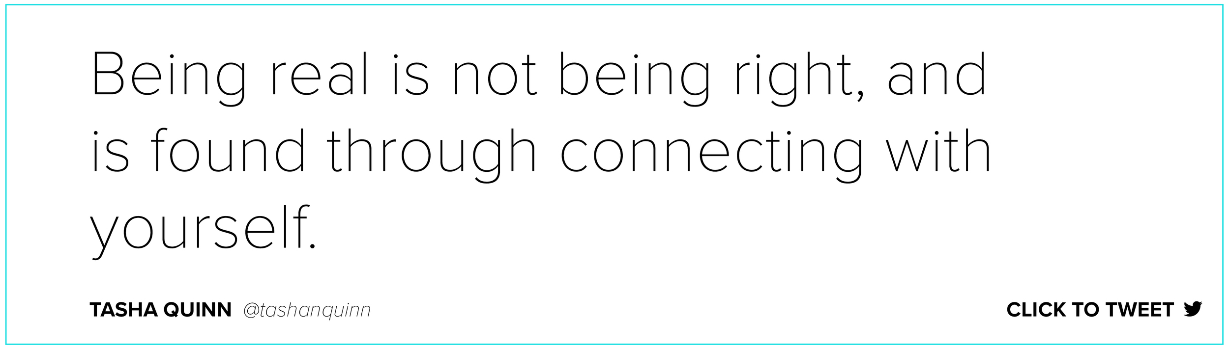 Being real is not being right, and is found through connecting with yourself. Tasha Quinn    @tashanquinn
