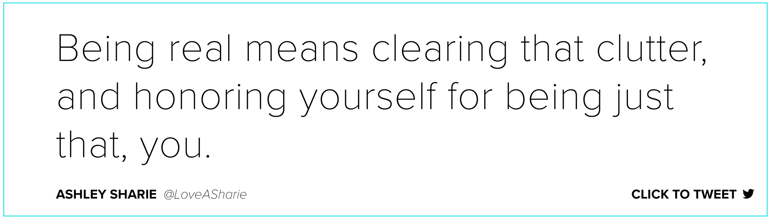 Being real means clearing that clutter, and honoring yourself for being just that, you. Ashley Sharie   @LoveASharie   @2aspirebiz