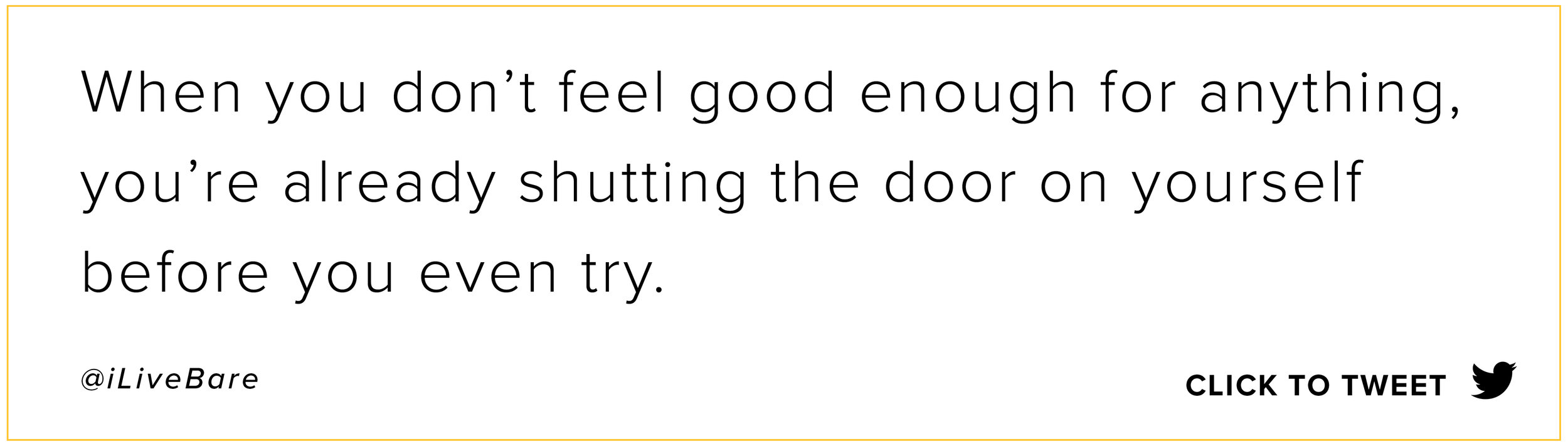 When you don't feel good enough for anything, you're already shutting the door on yourself before you even try.  @iLiveBare   Click to tweet here