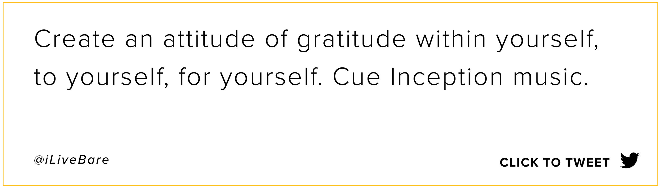 You can find and create appreciation and gratitude within yourself, to yourself, for yourself. Cue Inception music.  @iLiveBare   Click to Tweet
