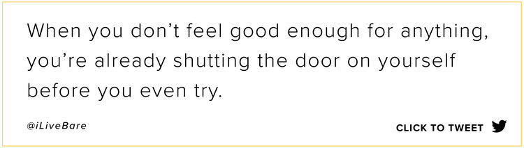 When you don't feel good enough for anything, you're already shutting the door on yourself before you even try.  Click to Tweet  | @ilivebare | BARE Being Actively Real Everyday