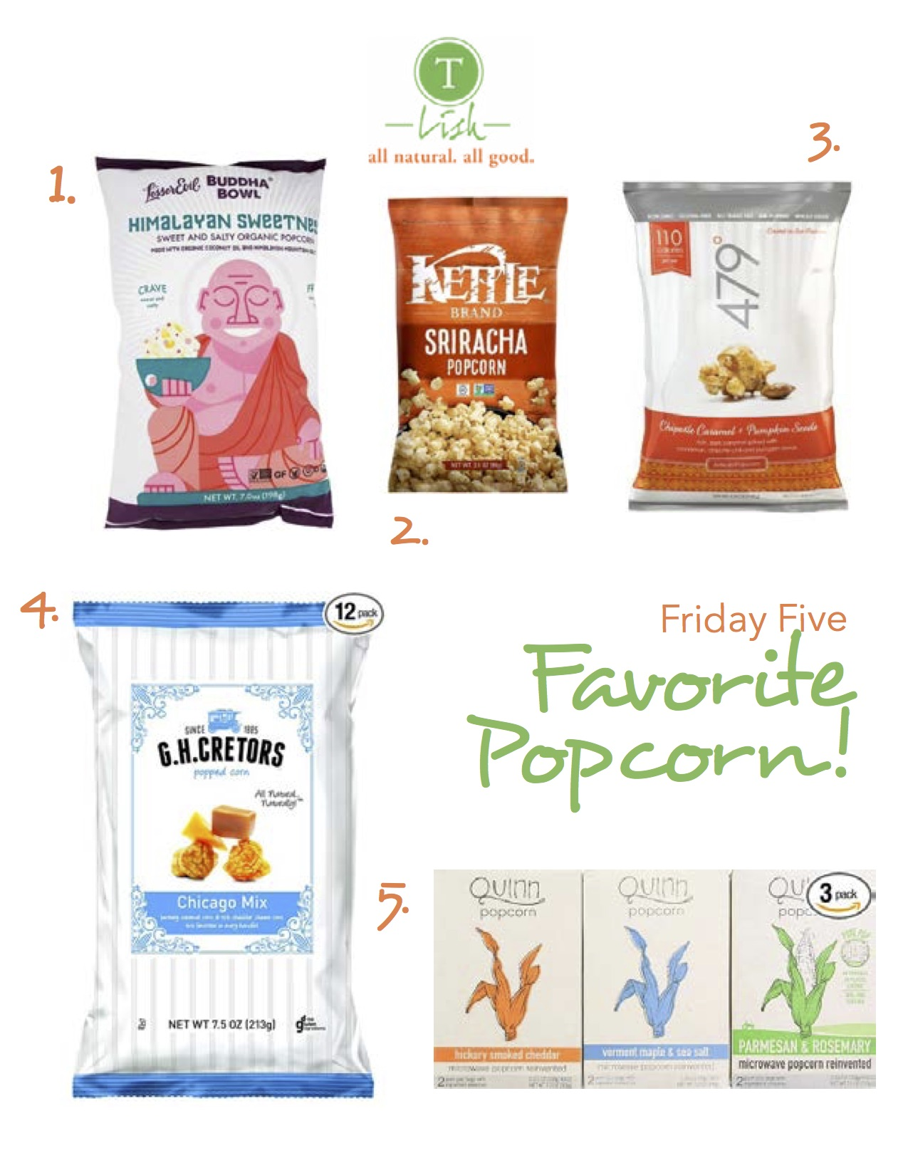 1.  Budda Bowl Organic Popcorn Himalayan Sweetness :  Himalayan Pink Salt and pure sugar cane give this popcorn the perfect balance between salty and sweet. Lesser Evil also uses organic coconut oil when making their products    2.  Kettle Foods Popcorn Sriracha :   Everything I love about hot sauce but on popcorn, making this the perfect guilt free snack!    3.  479 Degrees Chipotle Caramel + Pumpkin Seeds :   You may be thinking this is too many flavors thrown into one bag but it's surprisingly delicious. I love it as a snack in the fall and winter months.   4.   G.H. Cretors Popcorn Chicago Mix :   This stuff is ridiculous! You can't eat one handful. It's one of my guilty pleasures. I've been known to pack this in my suitcase.     5.  Quinn Popcorn: Microwave Popcorn Reinvented :   I couldn't resist since one of my sweet son's is named Quinn. This is microwave popcorn reinvented! My fave is the Rosemary and Parmesan.
