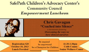 On October 10th Coached into Silence director  Chris Gavagan  will be in Marietta Georgia to speak at the  SafePath  Children's Advocacy Center's Empowerment Luncheon.    For more info or to sign up, you can check out Safepath's Events page, under Happenings.  http://www.safepath.org/events/happenings%20