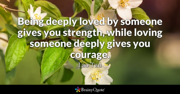 "Lao Tzu said ""Being deeply loved by someone gives you strength, while loving someone deeply gives your courage.""    We have certainly seen such love in action lately."