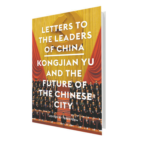 LETTERS TO THE LEADERS OF CHINA: KONGJIAN YU AND THE FUTURE OF THE CHINESE CITY   Edited by Terreform  With contributions by Ai Weiwei, Thomas J. Campanella, Zhongjie Lin, Xuefei Ren, Peter G. Rowe, Michael Sorkin, Daniel Sui, Julie Sze, and Kongjian Yu