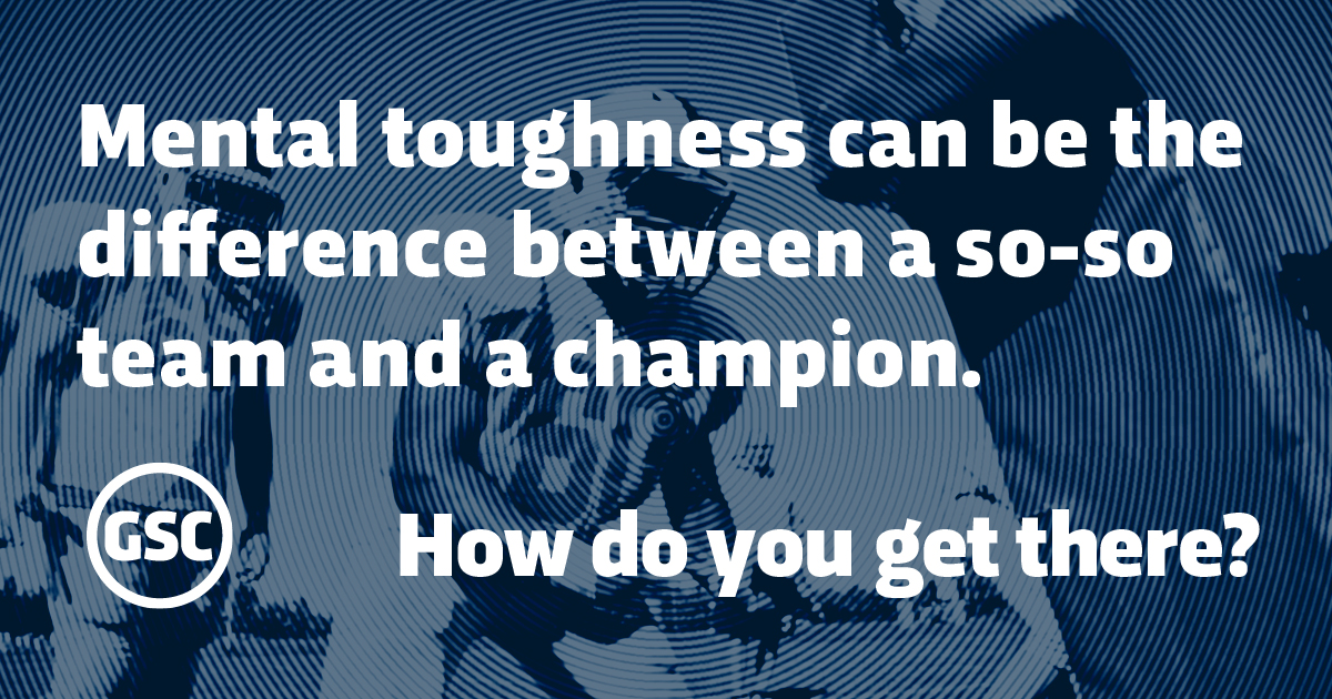 Mental toughness can be the difference between a so-so team and a champion. How do you get there?