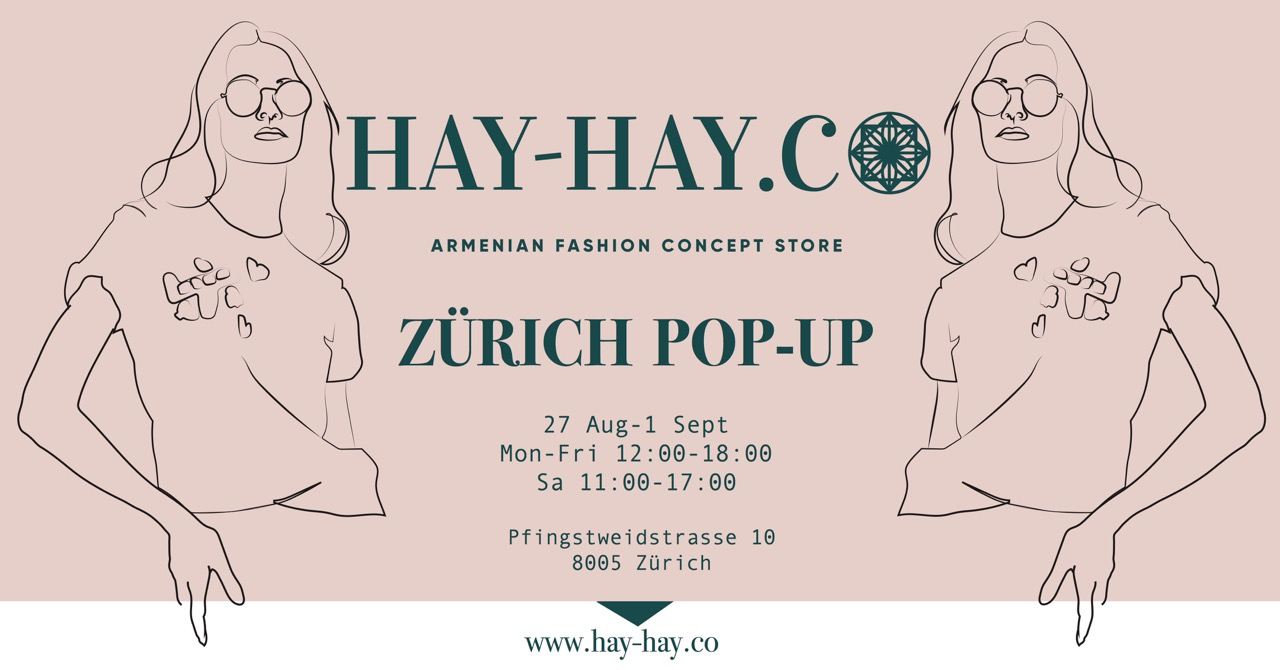 armenian fashion concept store is having it's first pop-up corner in zurich. selected brands with casual wear and sophisticated accessories from armenian designers explore uncharted territory of fashion.HAY-HAY is the shopping destination for armenian design. it's a unique online store that offers a wide selection from hand-picked collections to nifty items. we know that armenian design is unique. the elegancy, the fabrics, the craftsmanship. HAY-HAY helps our designers reach a global market, making it easy for customers all over the world find, shop and enjoy our fashion.  more info:  www.hay-hay.co / facebook event