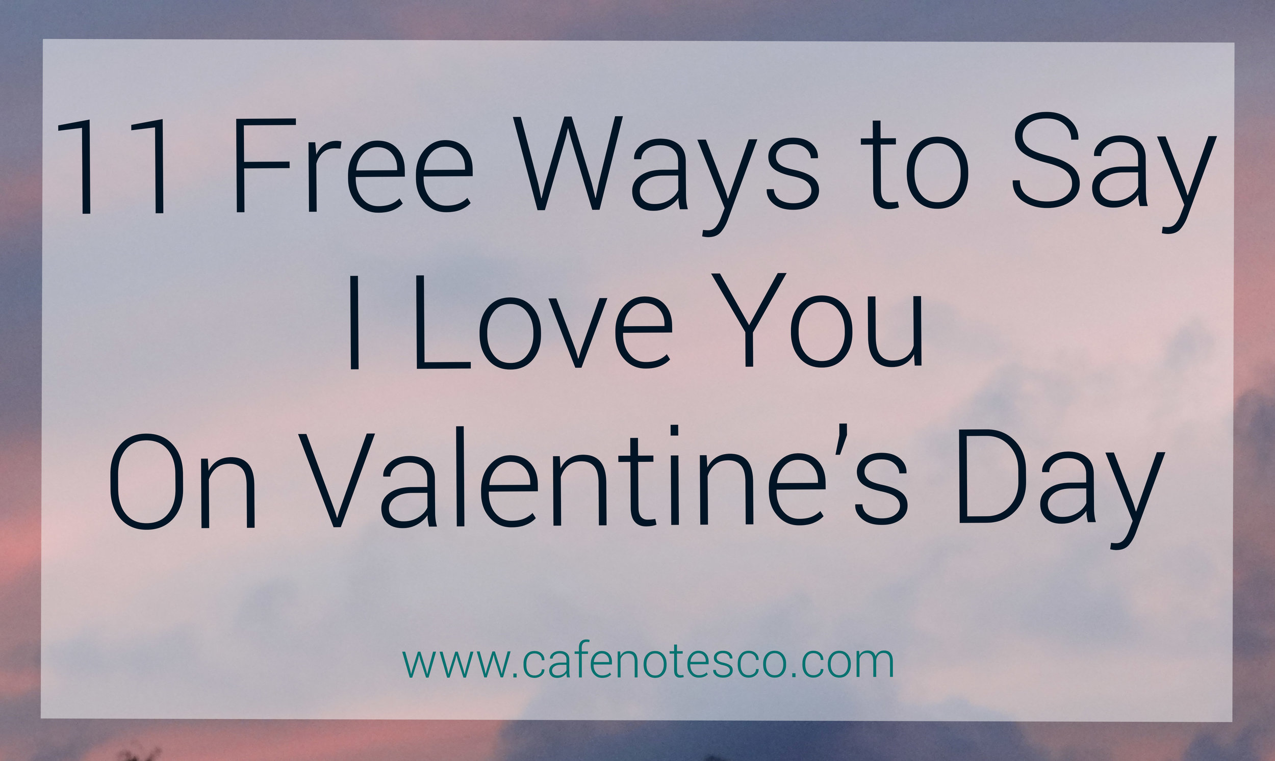 cafe notes + company blog 11 free ways to say i love you