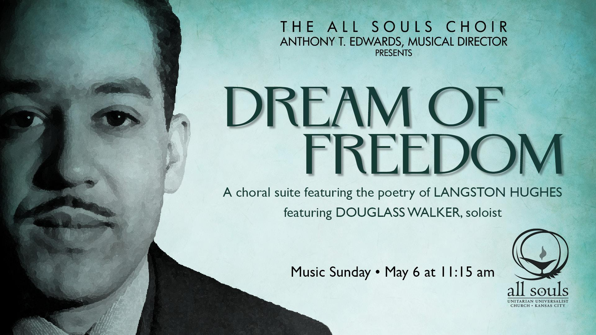 MUSIC SUNDAY - 11:15 am - The All Souls Choir and Music Director Anthony Edwards will present Dream of Freedom, a choral suite by Evan Mack featuring the poetry of Langston Hughes (1902-1967). Langston Hughes, born in Joplin, MO, was an American poet, novelist, and playwright whose African-American themes made him a primary contributor to the Harlem Renaissance of the 1920s. He continuously fought for social justice and racial equality through his literature.