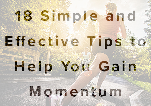 18 Simple and effective tips to help you gain momentum